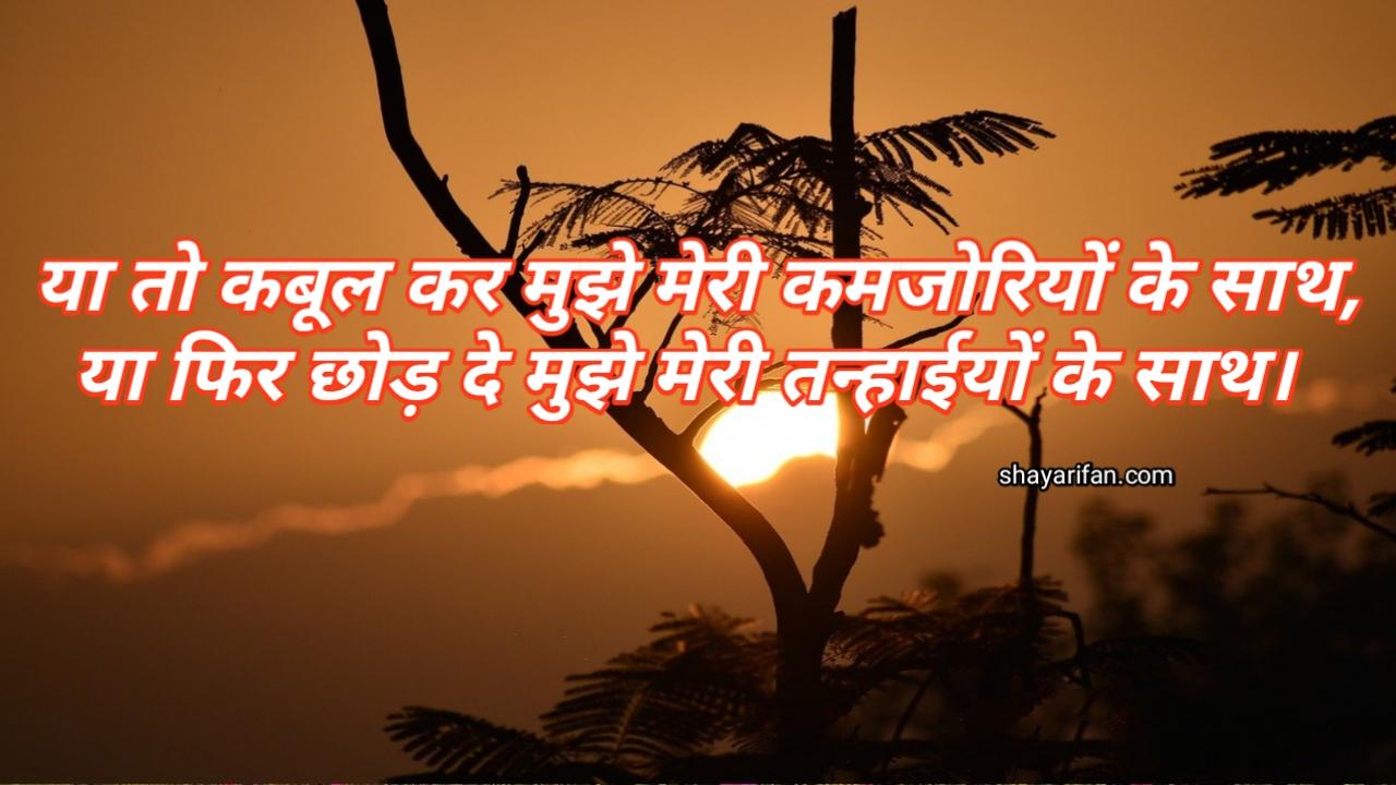 Hindi sad shayari Ya to kabul kr mujhe meri kmjoriyo ke sath , Ya phir chhod de mujhe meri tnahae ke sath !