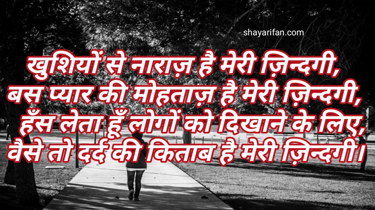 Hindi sad shayari khusiyo se naraj hai meri jindgi ,bass payar ki mohataj hai meri jindgi , hansh leta hu logo ko dikhane ke liye , waise to dard ki kitab hai meri jindagi